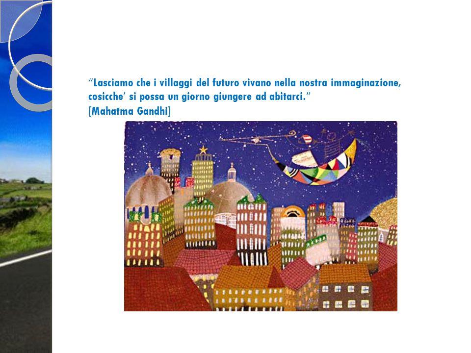 Lasciamo che i villaggi del futuro vivano nella nostra immaginazione, cosicche' si possa un giorno giungere ad abitarci. [Mahatma Gandhi]